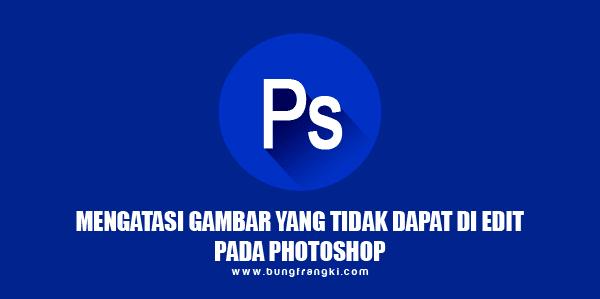 Mengatasi Gambar yang Tidak Dapat Diedit Pada Photoshop