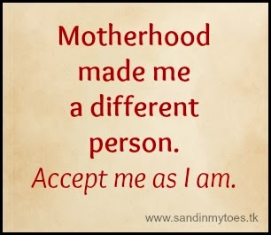 Motherhood made me a different person. Accept me as I am.