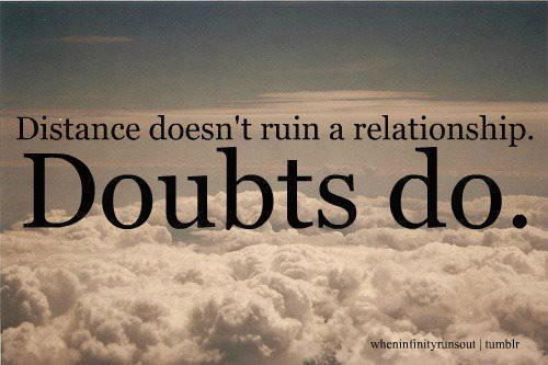 Distance don't ruin a Relationship Doubts do.