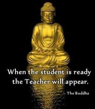When the student is ready the Teacher will appear. -The Buddha