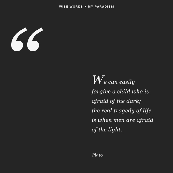 'We can easily forgive a child who is afraid of the dark; the real tragedy of life is when men are afraid of the light.' ~Plato