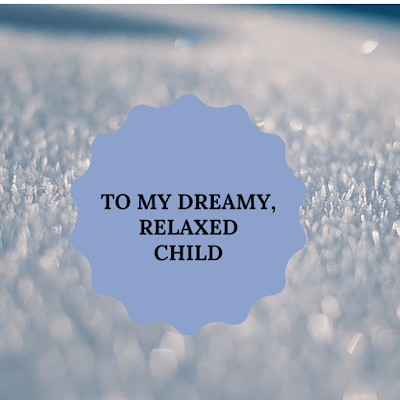 To my dreamy and relaxed child