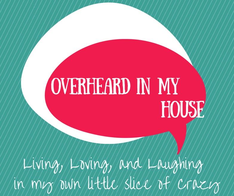 Overheard in My House