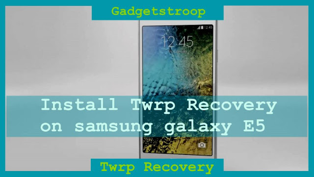 Install Twrp recovery on Samsung galaxy E5 E500H and E500M