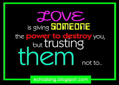 Love is giving someone the power to destroy you, but trusting them no to..