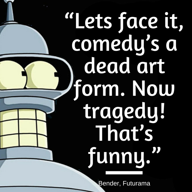 Lets face it, comedy's a dead art form. Now tragedy! That's funny.