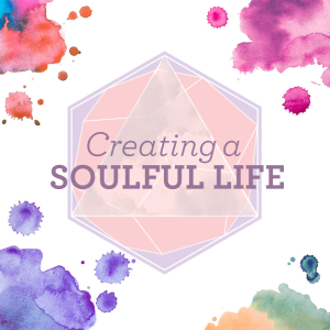 Creating A Soulful Life