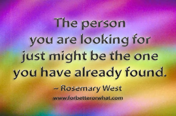 The person you are looking for just might be the one you have already found.