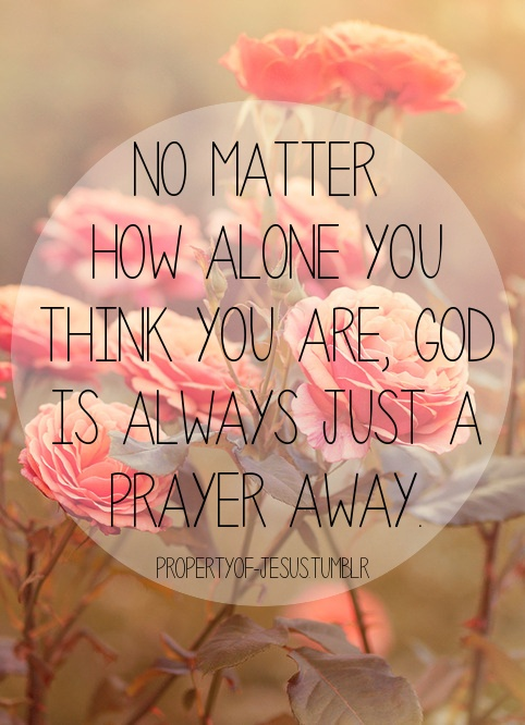 No matter how alone you think you are, God is always just ... Prayer Quotes For Love