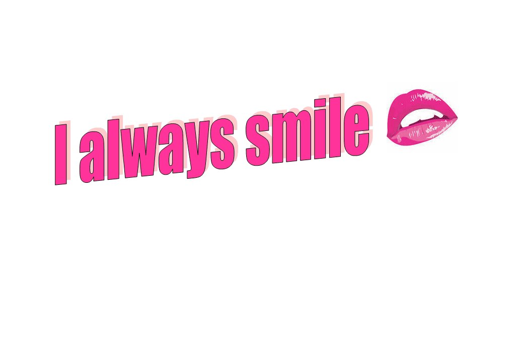 I always smile .