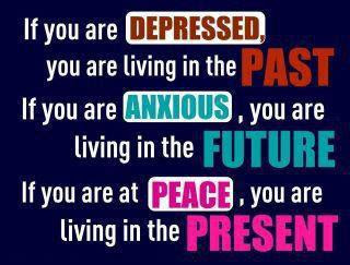 If you are depressed, you are living in the past if you are anxious, you are living in the future if you are at peace, you are living in the present.