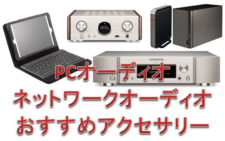 PCオーディオ&ネットワークオーディオ用、おすすめアクセサリーをご紹介。9月6日更新。