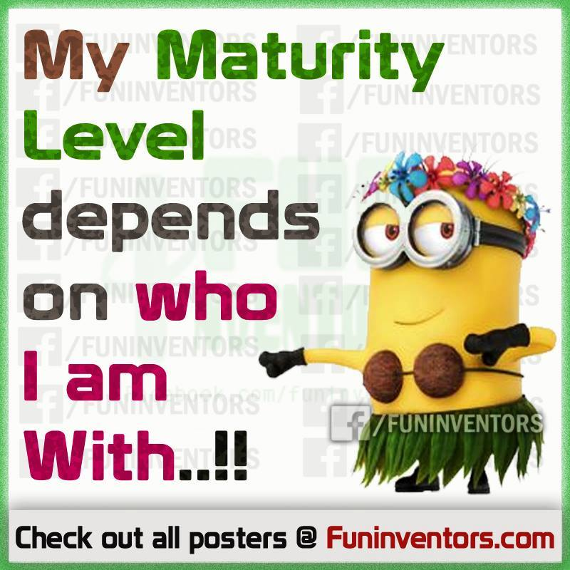 My maturity level depends on who i am with... funny minion quote