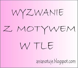 http://anianotuje.blogspot.com/2013/10/wyzwanie-z-motywem-w-tle-odslona-pazdziernikowa.html