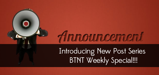 Introducing New Post Series - BTNT Weekly Special!!!