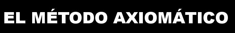 Excelente artículo sobre el Método Axiomático del profesor Roberto Torretti.