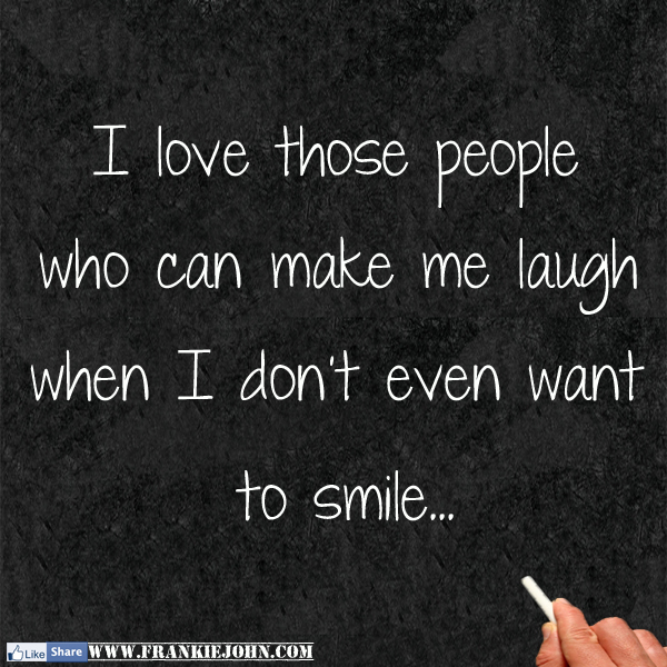 I love those people who can make me laugh when I don't ...