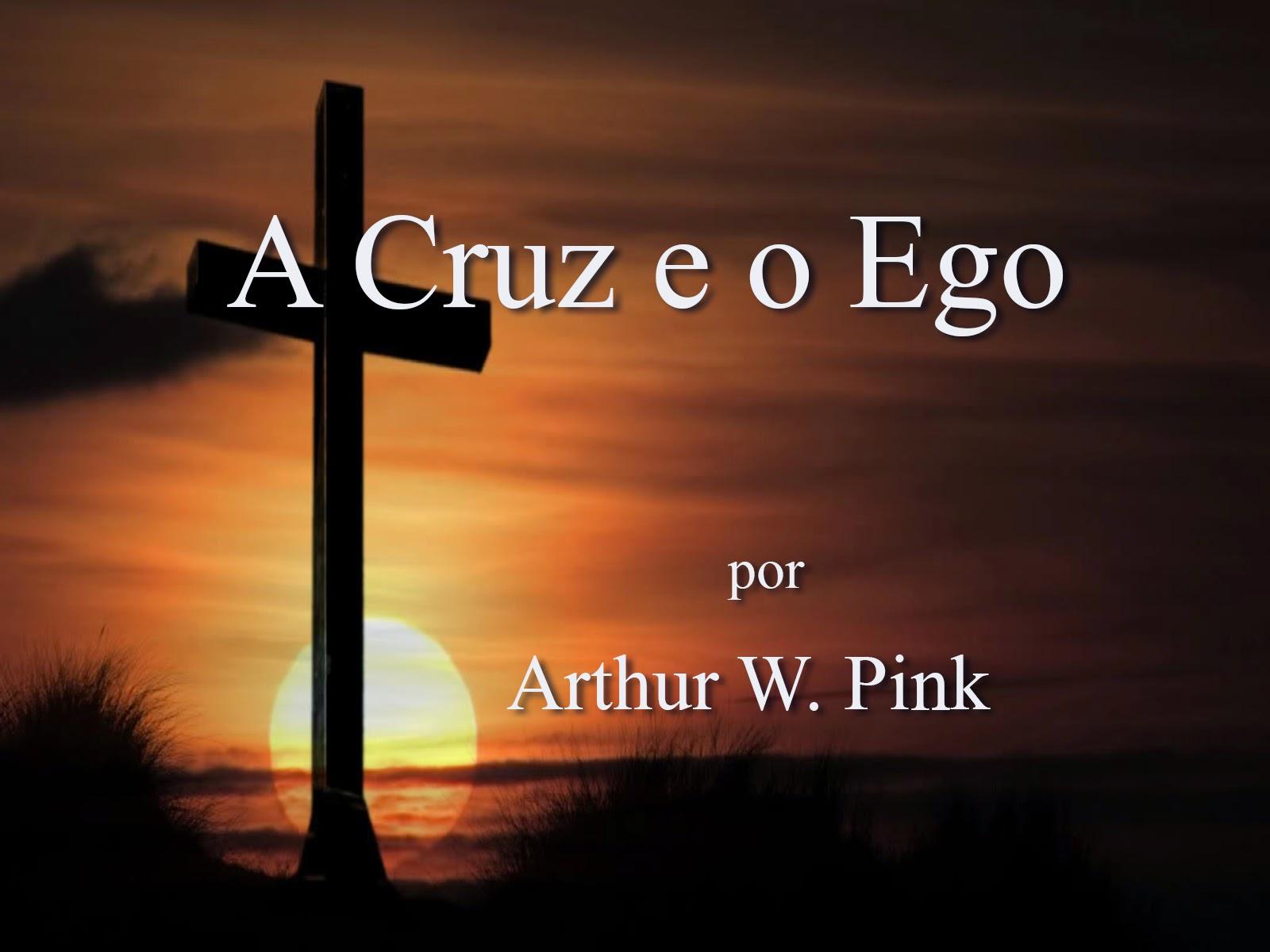 A Cruz e o Ego - Arthur W. Pink