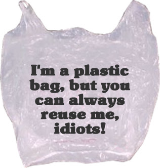 i'm a plastic bag but you can always reuse me, idiots