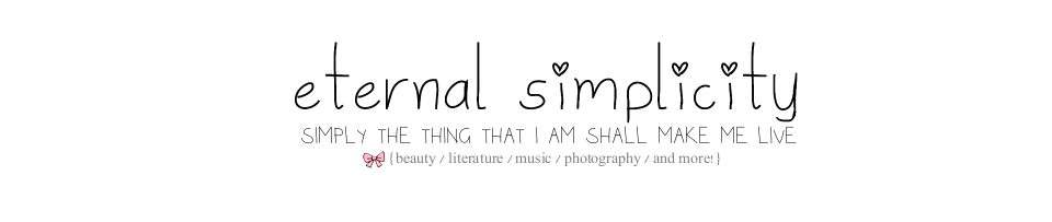 simply the thing that I am shall make me live /// ETERNAL SIMPLICITY