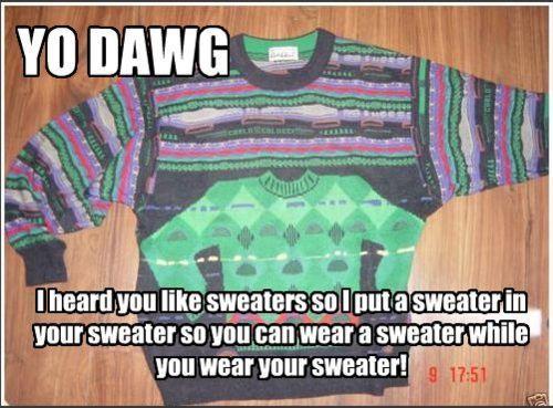 Yo Dawg - I Heard You Like Sweaters So I Put A Sweater In Your Sweater So You Can Wear A Sweater While You Wear Your Sweater