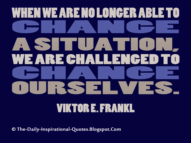 When we are no longer able to change a situation, we are challenged to change ourselves. - Viktor E. Frankl