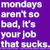 Monday's aren't so bad its your job that sucks.