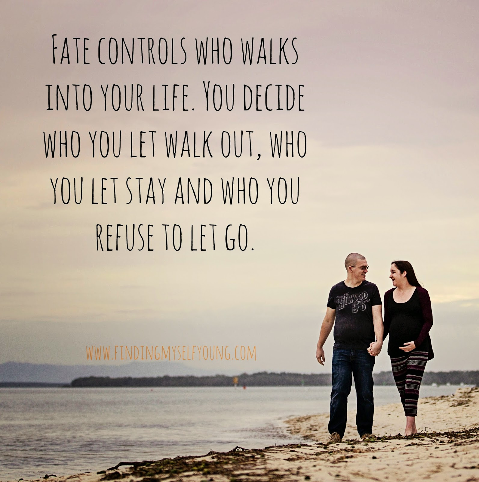 Fate controls who walks into your life. You decide who to let walk out, who you want to stay and who you refuse to let go.