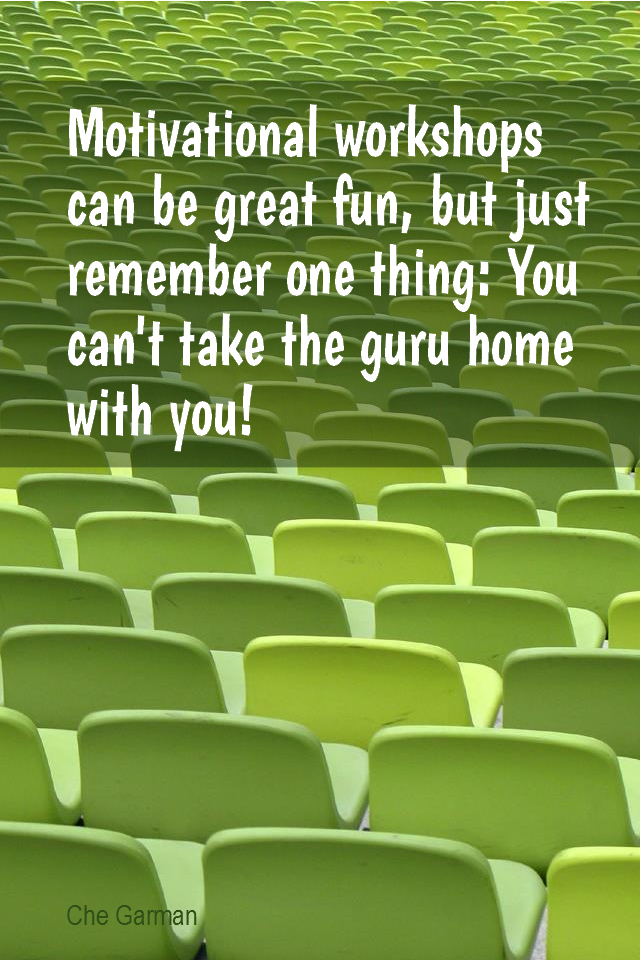visual quote - image quotation for MOTIVATION - Motivational workshops can be great fun, but just remember one thing: You can't take the guru home with you! - Che Garman