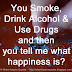 You Smoke, Drink Alcohol & Use Drugs and then you tell me what happiness is?