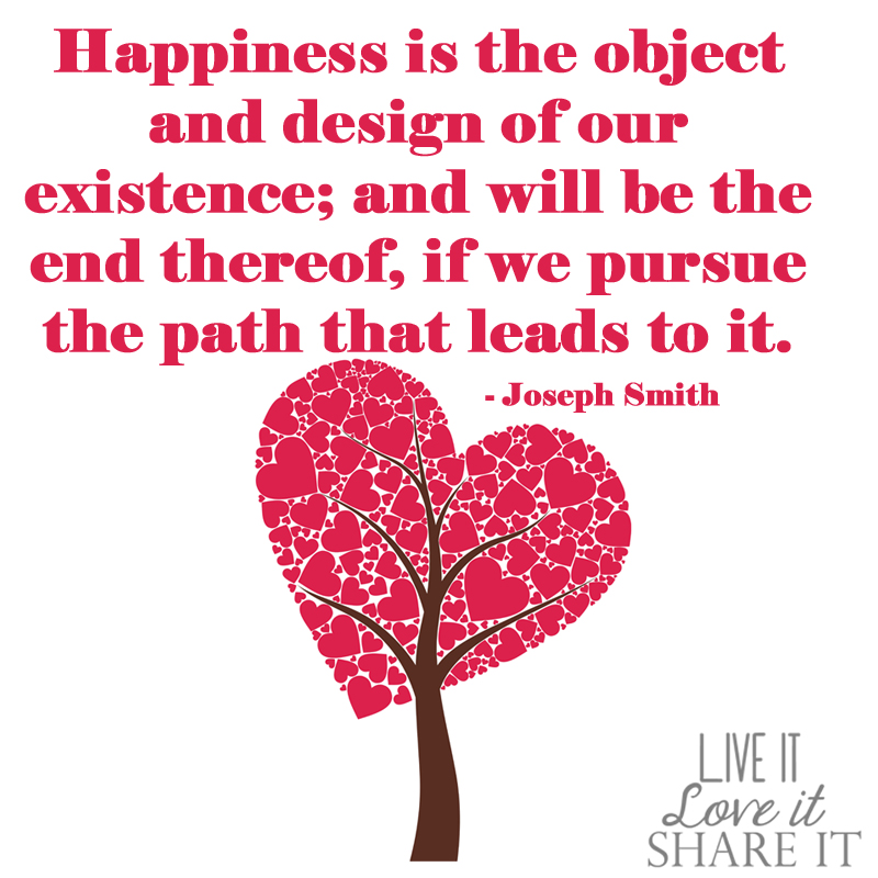 Happiness is the object and design of our existence; and will be the end thereof, if we pursue the path that leads to it. - Joseph Smith