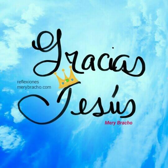 Reflexión cristiana corta, dar gracias a Dios, a Jesús, ser agradecidos, imagen con agradecimiento a Jesús. Mery Bracho