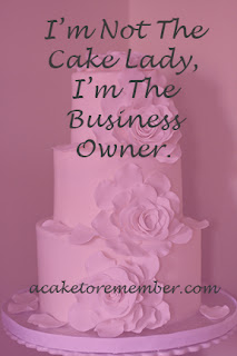 I'm Not The Cake Lady, I'm The Business Owner. Or, You Deserve To Be Paid What You're Worth. www.acaketorememberva.blogspot.com #cakebusiness