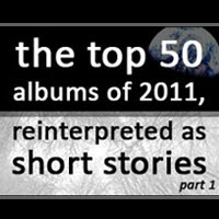 The Worst of Juice Nothing: 10. The Top 50 Albums Of 2011, Reinterpreted As Short Stories (Parts 1-5)
