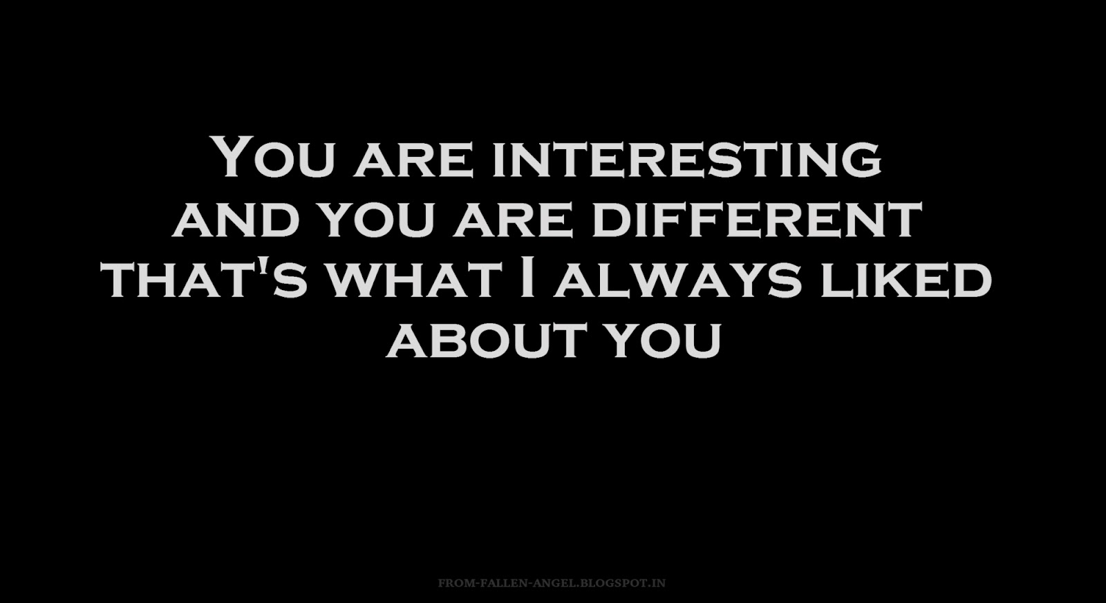 You are interesting and you are different that's what I always liked about you