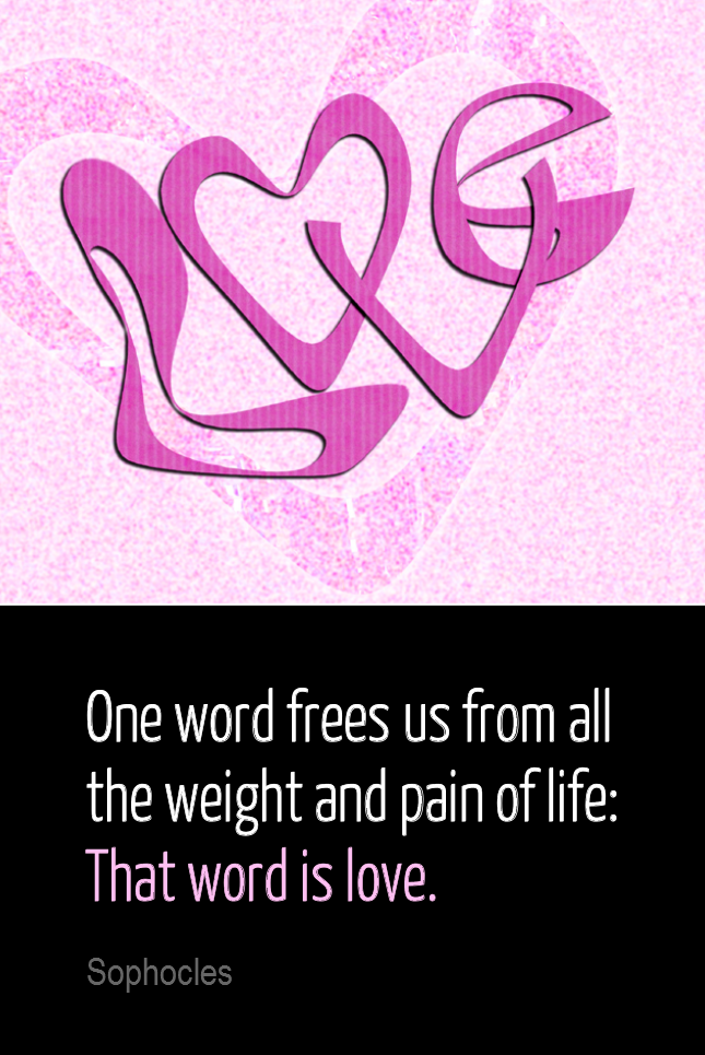 visual quote - image quotation for LOVE - One word frees us of all the weight and pain of life: That word is love. - Sophocles