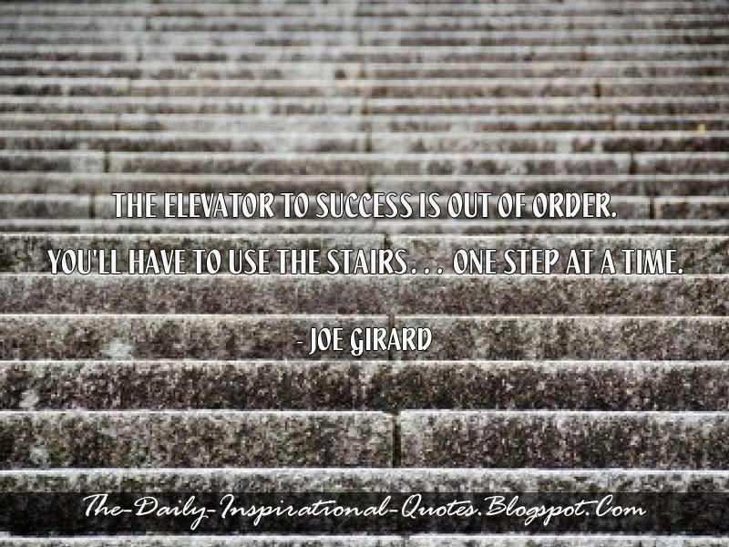 The elevator to success is out of order. You'll have to use the stairs… one step at a time. - Joe Girard