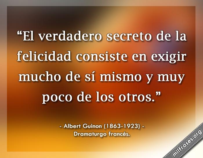 El verdadero secreto de la felicidad consiste en exigir mucho de sí mismo y muy poco de los otros. Albert Guinon Dramaturgo francés.