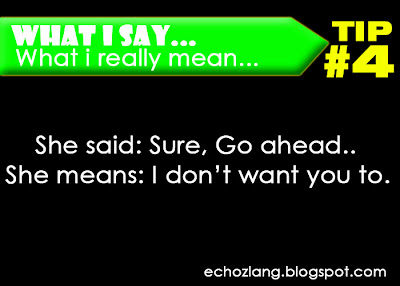 What I Say : What I really mean, Tip 4:  She said: sure, go ahead, She means: i don't want to.