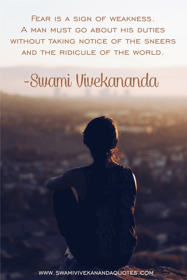 Fear is a sign of weakness. A man must go about his duties without taking notice of the sneers and the ridicule of the world. - Swami Vivekananda quotes on fear