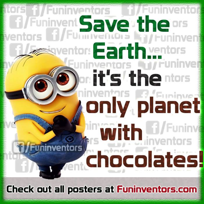 Save earth.. its the only planet with chocolate