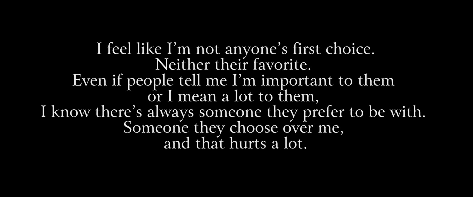 I feel like I'm not anyone's first choice. Neither their favorite. Even if people tell me I'm important to them or I mean a lot to them, I know there's always someone they prefer to be with. Someone they choose over me, and that hurts a lot.