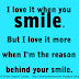 I love it when you smile. But I love it more when I'm the reason behind your smile.