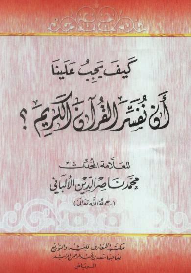 كتاب كيف يجب علينا أن نفسر القرآن الكريم ؟ - للإمام الألباني