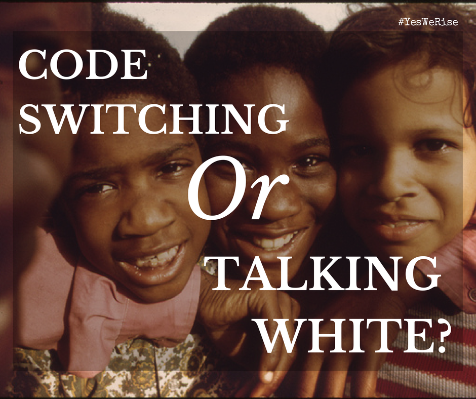 Talking white or code switching | Yes, We Rise