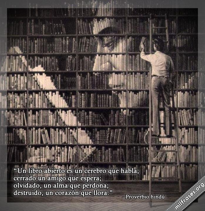 Un libro abierto es un cerebro que habla; cerrado un amigo que espera; olvidado, un alma que perdona; destruido, un corazón que llora. frases y Proverbio hindú