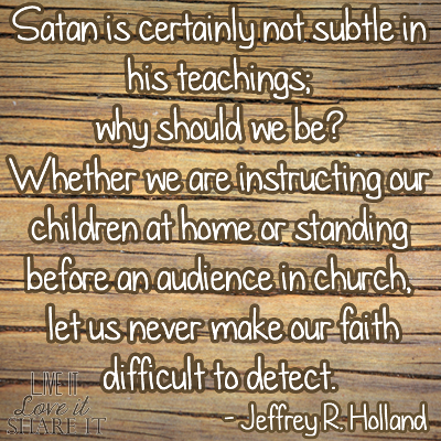 Satan is certainly not subtle in his teachings; why should we be? Whether we are instructing our children at home or standing before an audience in church, let us never make our faith difficult to detect. - Jeffrey R. Holland