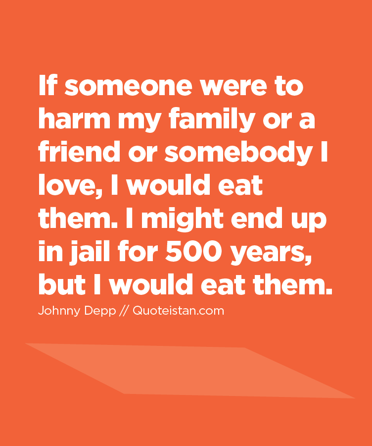 If someone were to harm my family or a friend or somebody I love, I would eat them. I might end up in jail for 500 years, but I would eat them.