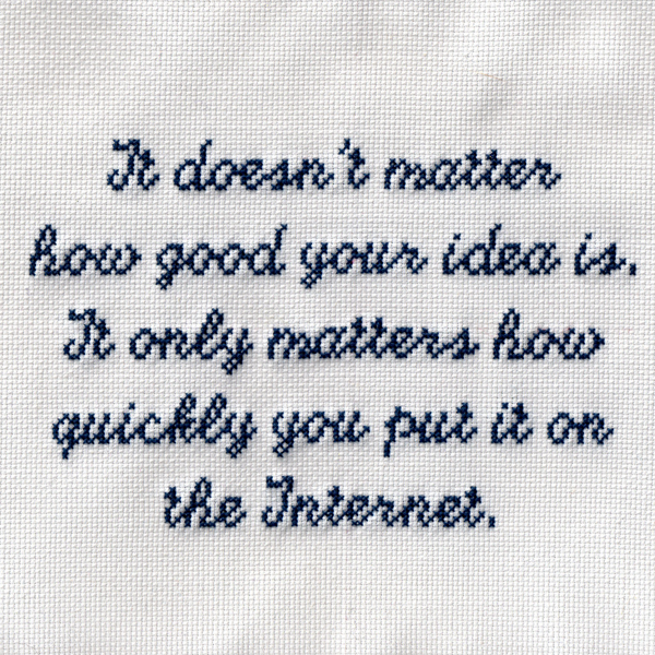 It doesn't matter how good your idea is. It only matters how quickly you put it on the Internet. #crossstitch