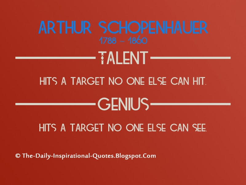 Talent hits a target no one else can hit. Genius hits a target no one else can see. - Arthur Schopenhauer